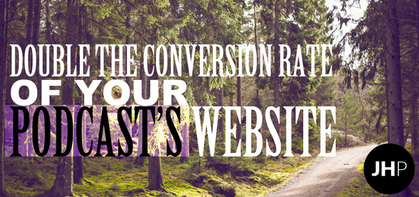 Double the conversion rate of your podcast's website