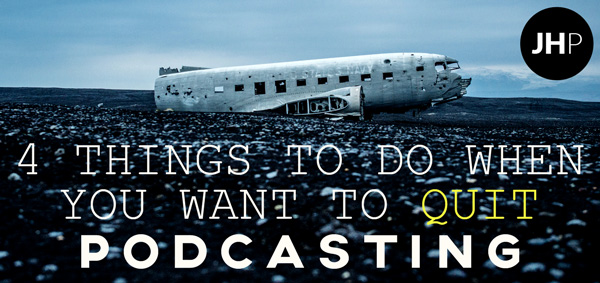 4 Things to do with your podcast when you want to quit.