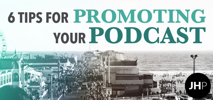 6 Tips on Promoting Your Podcast Each and Every Week